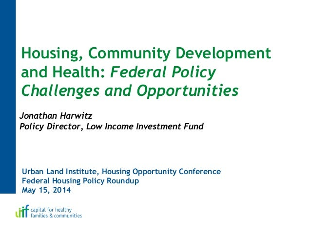 Urban Land Institute, Housing Opportunity Conference Federal Housing Policy Roundup May 15, 2014 Housing, Community Develo...