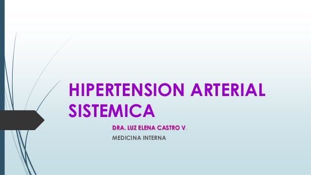HIPERTENSION ARTERIAL SISTEMICA DRA. LUZ ELENA CASTRO V. MEDICINA INTERNA