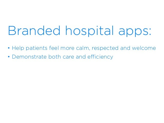 Branded hospital apps: • Help patients feel more calm, respected and welcome • Demonstrate both care and efficiency • Hel...