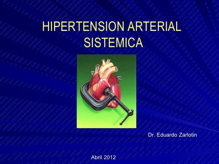 HIPERTENSION ARTERIAL      SISTEMICA                    Dr. Eduardo Zarlotin       Abril 2012
