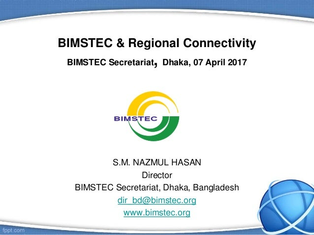 BIMSTEC & Regional Connectivity BIMSTEC Secretariat, Dhaka, 07 April 2017 S.M. NAZMUL HASAN Director BIMSTEC Secretariat, ...