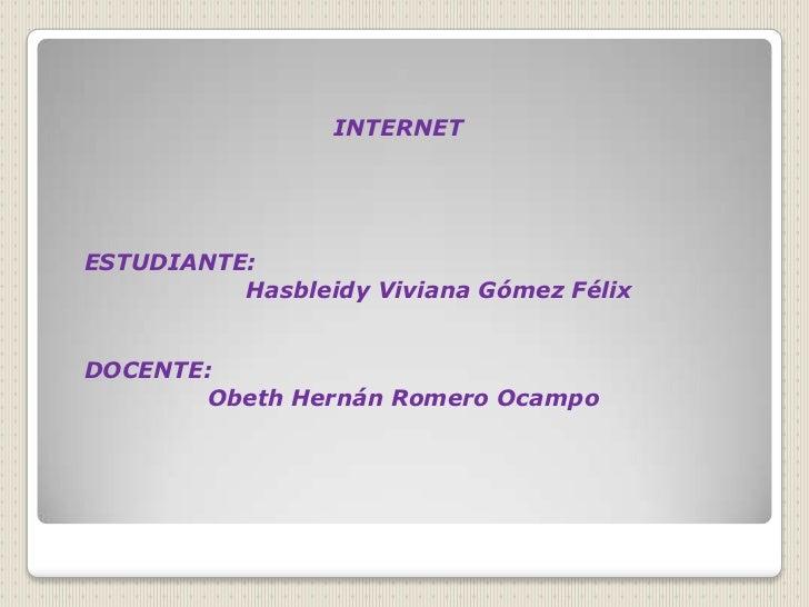 INTERNETESTUDIANTE:          Hasbleidy Viviana Gómez FélixDOCENTE:       Obeth Hernán Romero Ocampo