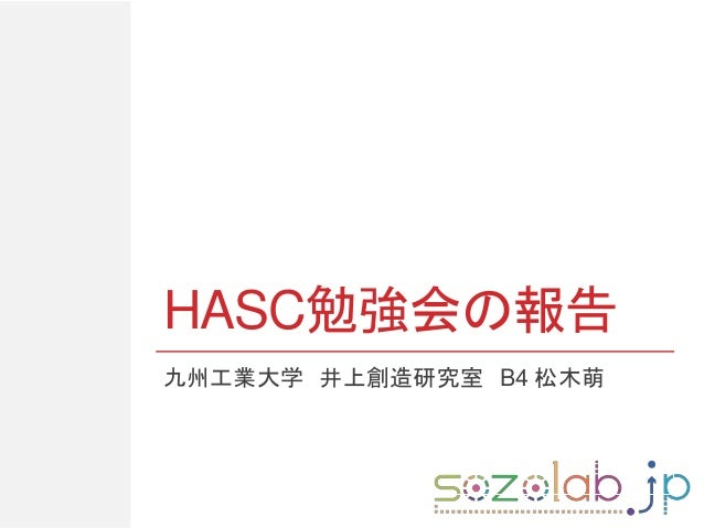 HASC勉強会の報告 九州工業大学 井上創造研究室 B4 松木萌