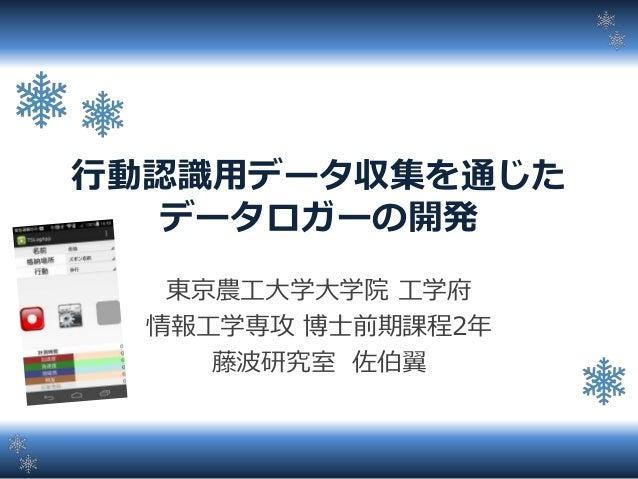 行動認識用データ収集を通じた データロガーの開発 東京農工大学大学院 工学府 情報工学専攻 博士前期課程2年 藤波研究室 佐伯翼