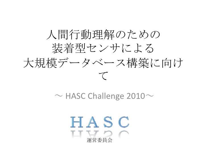 人間行動理解のための装着型センサによる大規模データベース構築に向けて<br />~ HASC Challenge 2010~<br />HASC<br />運営委員会<br />