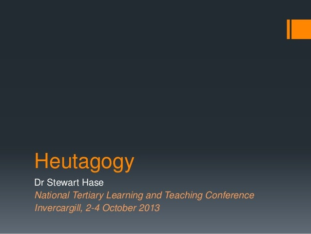 Heutagogy Dr Stewart Hase National Tertiary Learning and Teaching Conference Invercargill, 2-4 October 2013