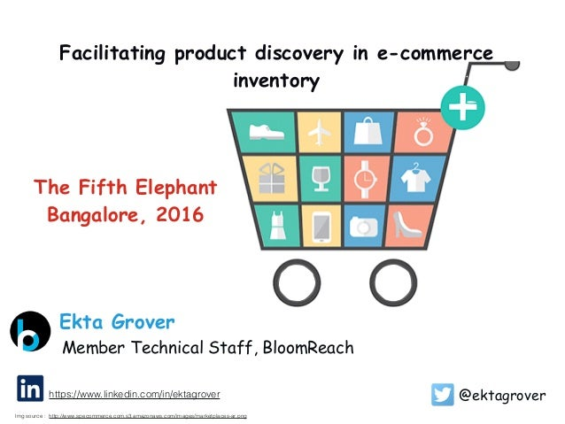 Facilitating product discovery in e-commerce inventory @ektagrover Member Technical Staff, BloomReach Ekta Grover http://w...