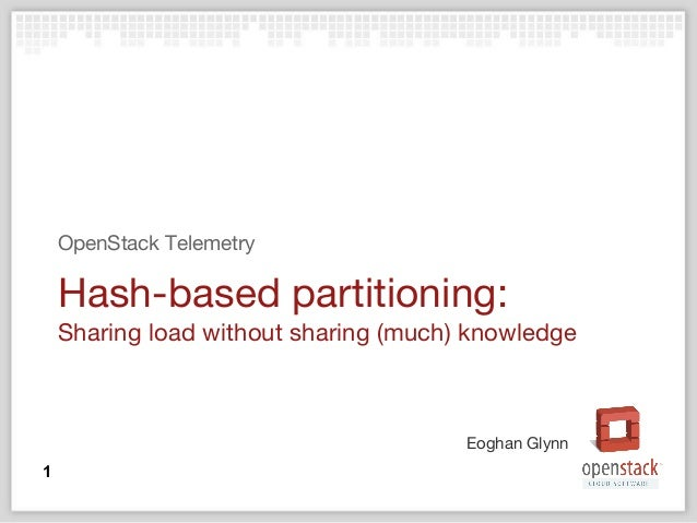 Eoghan Glynn Hash-based partitioning: Sharing load without sharing (much) knowledge OpenStack Telemetry 1