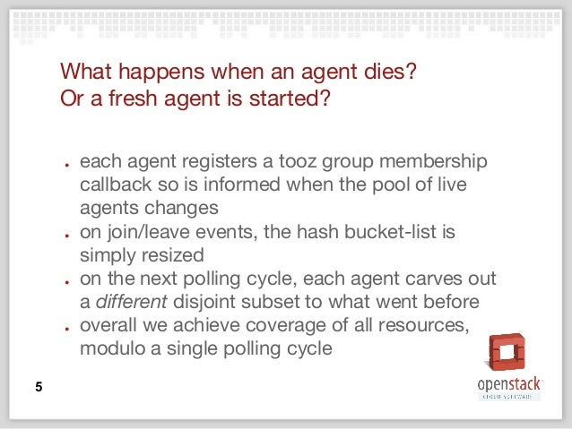 What happens when an agent dies? Or a fresh agent is started? ● each agent registers a tooz group membership callback so i...