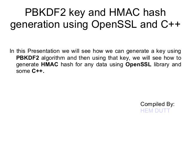 PBKDF2 key and HMAC hash  generation using OpenSSL and C++  In this Presentation we will see how we can generate a key usi...