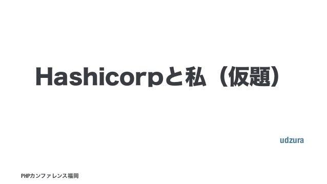 udzura PHPカンファレンス福岡 Hashicorpと私(仮題)