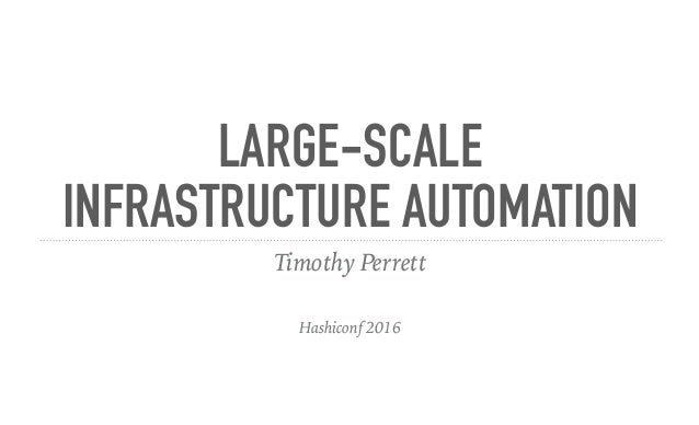 LARGE-SCALE INFRASTRUCTURE AUTOMATION Timothy Perrett Hashiconf 2016