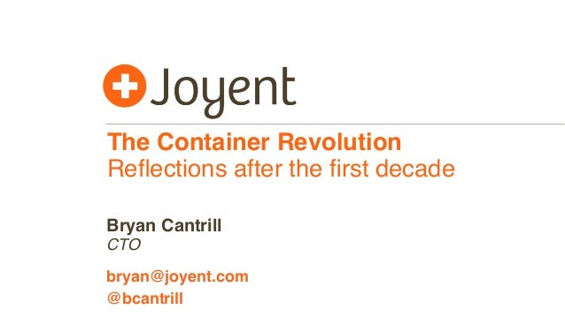The Container Revolution Reflections after the first decade CTO bryan@joyent.com Bryan Cantrill @bcantrill