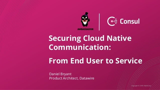 Copyright © 2019 HashiCorp Securing Cloud Native Communication: From End User to Service Daniel Bryant Product Architect, ...