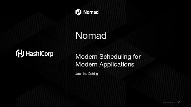 © 2018 HashiCorp Nomad Modern Scheduling for Modern Applications Jasmine Dahilig