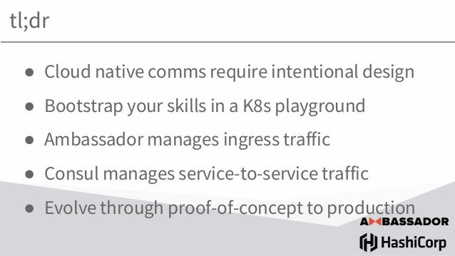 ● Cloud native comms require intentional design ● Bootstrap your skills in a K8s playground ● Ambassador manages ingress t...