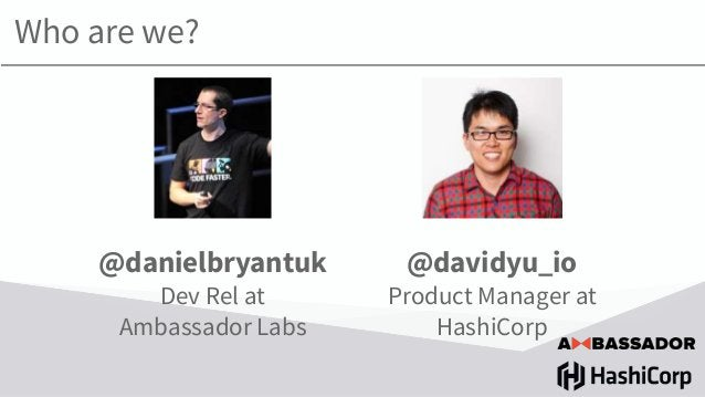 Who are we? @danielbryantuk Dev Rel at Ambassador Labs @davidyu_io Product Manager at HashiCorp