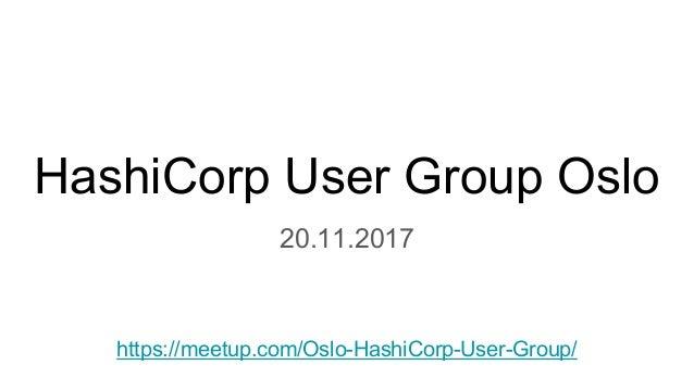 HashiCorp User Group Oslo 20.11.2017 https://meetup.com/Oslo-HashiCorp-User-Group/