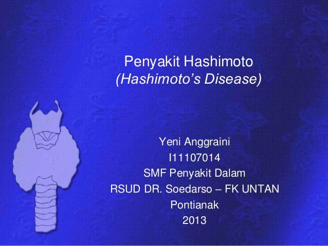 Penyakit Hashimoto(Hashimoto's Disease)Yeni AnggrainiI11107014SMF Penyakit DalamRSUD DR. Soedarso – FK UNTANPontianak2013