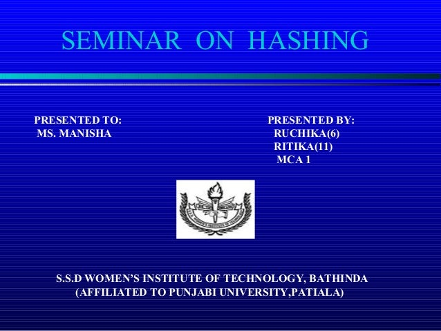 SEMINAR ON HASHING PRESENTED TO: PRESENTED BY: MS. MANISHA RUCHIKA(6) RITIKA(11) MCA 1 S.S.D WOMEN'S INSTITUTE OF TECHNOLO...