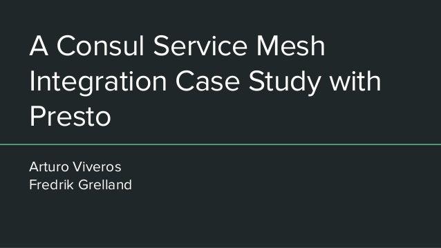 A Consul Service Mesh Integration Case Study with Presto Arturo Viveros Fredrik Grelland
