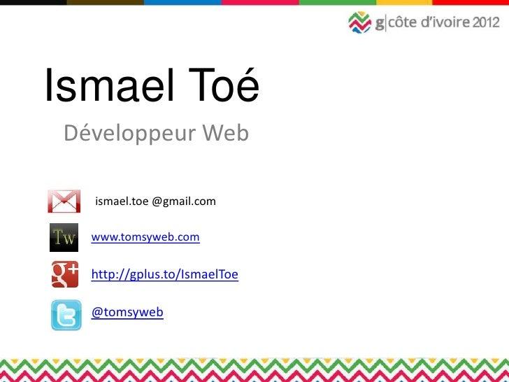 Ismael ToéDéveloppeur Web  ismael.toe @gmail.com  www.tomsyweb.com  http://gplus.to/IsmaelToe  @tomsyweb