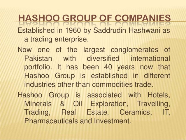 HASHOO GROUP OF COMPANIES Established in 1960 by Saddrudin Hashwani as a trading enterprise. Now one of the largest conglo...