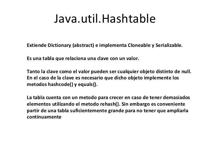 Java.util.Hashtable Extiende Dictionary (abstract) e implementa Cloneable y Serializable. Es una tabla que relaciona una c...