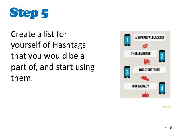 6 Create a list for yourself of Hashtags that you would be a part of, and start using them. Step5 source