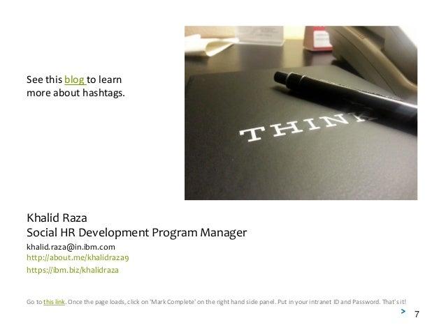 Khalid Raza Social HR Development Program Manager khalid.raza@in.ibm.com http://about.me/khalidraza9 https://ibm.biz/khali...