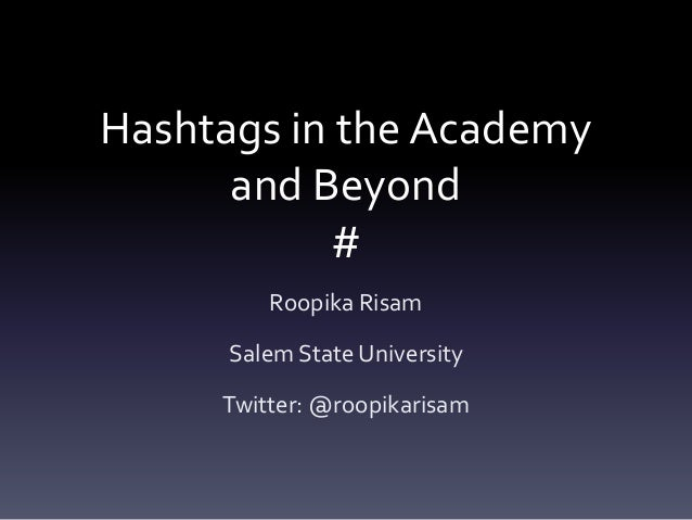 Hashtags in the Academy and Beyond # Roopika Risam Salem State University Twitter: @roopikarisam