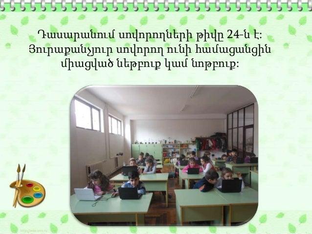 Դասարանում սովորողների թիվը 24-ն է:Յուրաքանչյուր սովորող ունի համացանցին     միացված նեթբուք կամ նոթբուք: