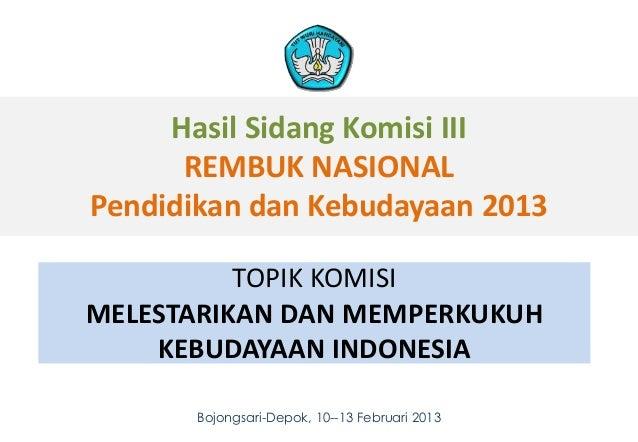 Hasil Sidang Komisi III      REMBUK NASIONALPendidikan dan Kebudayaan 2013          TOPIK KOMISIMELESTARIKAN DAN MEMPERKUK...