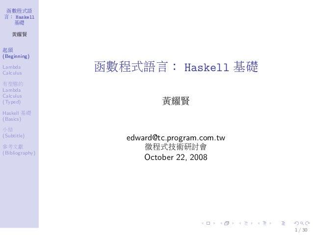 函數程式語 言: Haskell 基礎 黃耀賢 起頭 (Beginning) Lambda Calculus 有型態的 Lambda Calculus (Typed) Haskell 基礎 (Basics) 小結 (Subtitle) 參考文獻...