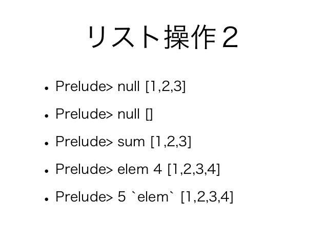 リスト操作2• Prelude> null [1,2,3]• Prelude> null []• Prelude> sum [1,2,3]• Prelude> elem 4 [1,2,3,4]• Prelude> 5 `elem` [1,2,3...