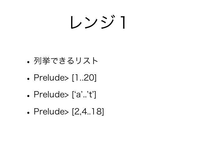 レンジ1• 列挙できるリスト• Prelude> [1..20]• Prelude> [ a .. t ]• Prelude> [2,4..18]