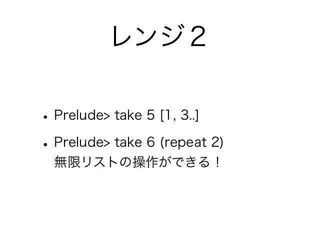 レンジ2• Prelude> take 5 [1, 3..]• Prelude> take 6 (repeat 2)  無限リストの操作ができる!