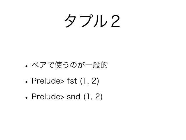 タプル2• ペアで使うのが一般的• Prelude> fst (1, 2)• Prelude> snd (1, 2)