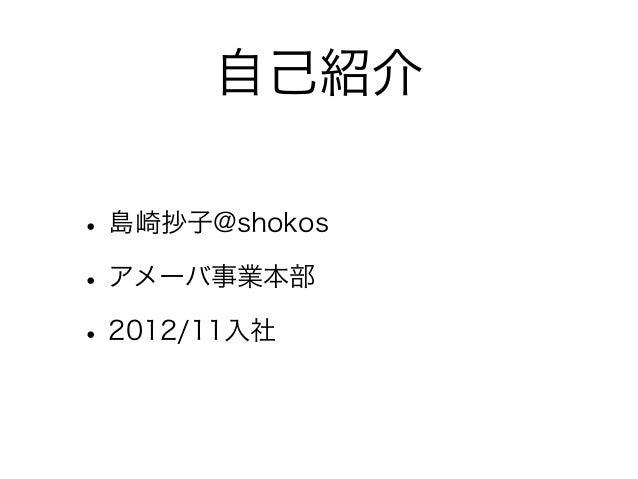 自己紹介• 島崎抄子@shokos• アメーバ事業本部• 2012/11入社