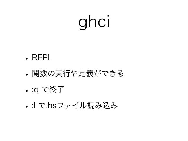 ghci• REPL• 関数の実行や定義ができる• :q で終了• :l で.hsファイル読み込み