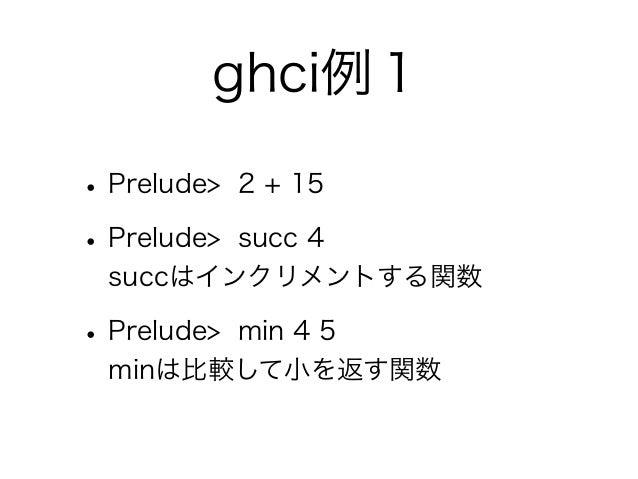ghci例1• Prelude>   2 + 15• Prelude>         succ 4  succはインクリメントする関数• Prelude>        min 4 5  minは比較して小を返す関数