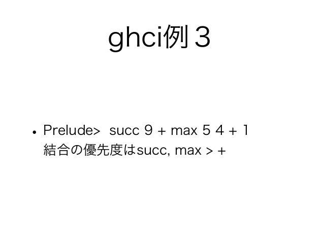 ghci例3• Prelude>       succ 9 + max 5 4 + 1  結合の優先度はsucc, max > +