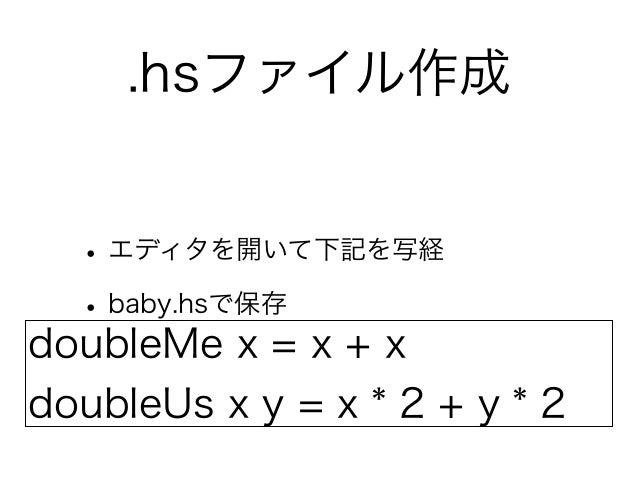 .hsファイル作成  • エディタを開いて下記を写経  • baby.hsで保存doubleMe x = x + xdoubleUs x y = x * 2 + y * 2