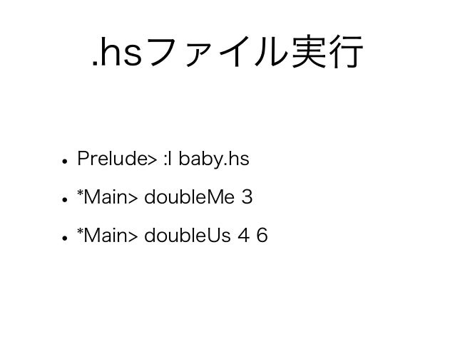 .hsファイル実行• Prelude> :l baby.hs• *Main> doubleMe 3• *Main> doubleUs 4 6