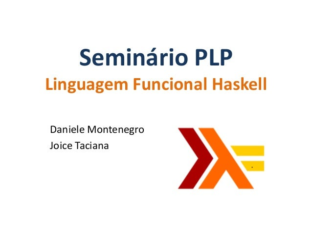 Seminário PLPLinguagem Funcional HaskellDaniele MontenegroJoice Taciana