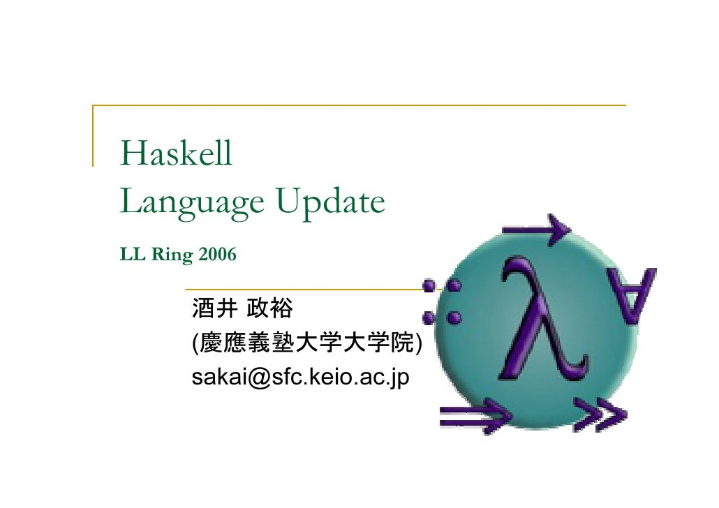 Haskell Language Update LL Ring 2006         酒井 政裕        (慶應義塾大学大学院)        sakai@sfc.keio.ac.jp