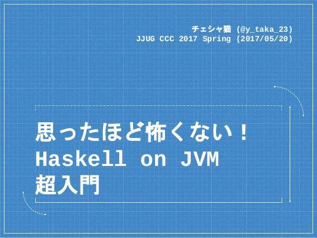 思ったほど怖くない! Haskell on JVM 超入門 チェシャ猫 (@y_taka_23) JJUG CCC 2017 Spring (2017/05/20)