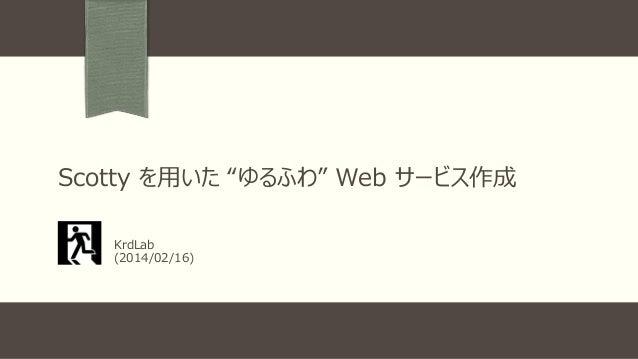 """Scotty を用いた """"ゆるふわ"""" Web サービス作成 KrdLab (2014/02/16)"""