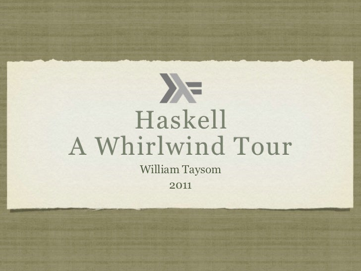 HaskellA Whirlwind Tour     William Taysom           2011