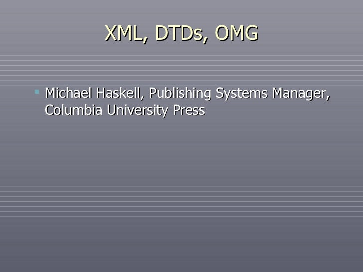 XML, DTDs, OMG <ul><ul><li>Michael Haskell, Publishing Systems Manager, Columbia University Press </li></ul></ul>